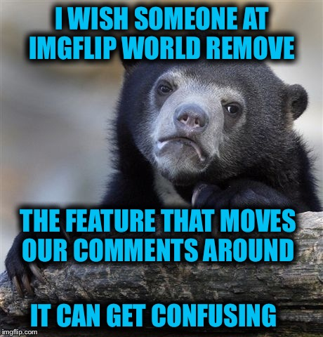Am I the only one? | I WISH SOMEONE AT IMGFLIP WORLD REMOVE IT CAN GET CONFUSING THE FEATURE THAT MOVES OUR COMMENTS AROUND | image tagged in memes,confession bear,confusion,need help,imgflip mods | made w/ Imgflip meme maker