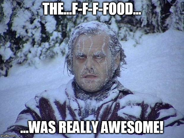 Jack Nicholson The Shining Snow Meme | THE...F-F-F-FOOD... ...WAS REALLY AWESOME! | image tagged in memes,jack nicholson the shining snow | made w/ Imgflip meme maker
