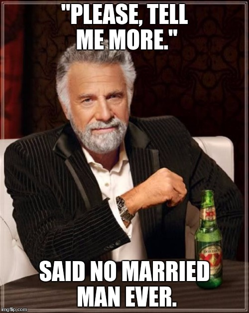 "The Most Interesting Man In The World Meme | ""PLEASE, TELL ME MORE."" SAID NO MARRIED MAN EVER. 