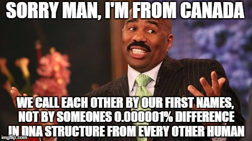 Steve Harvey Meme | SORRY MAN, I'M FROM CANADA WE CALL EACH OTHER BY OUR FIRST NAMES, NOT BY SOMEONES 0.000001% DIFFERENCE IN DNA STRUCTURE FROM EVERY OTHER HUM | image tagged in memes,steve harvey | made w/ Imgflip meme maker