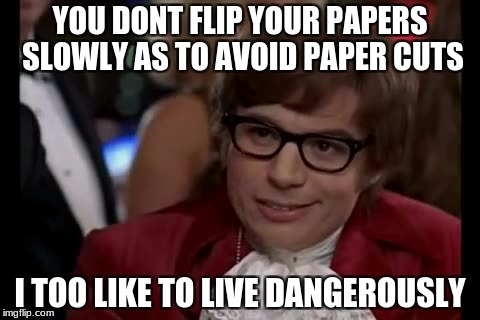 I Too Like To Live Dangerously Meme | YOU DONT FLIP YOUR PAPERS SLOWLY AS TO AVOID PAPER CUTS I TOO LIKE TO LIVE DANGEROUSLY | image tagged in memes,i too like to live dangerously | made w/ Imgflip meme maker