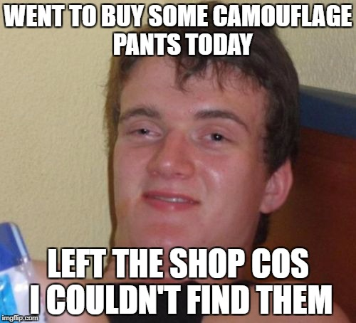 10 Guy Meme | WENT TO BUY SOME CAMOUFLAGE  PANTS TODAY LEFT THE SHOP COS I COULDN'T FIND THEM | image tagged in memes,10 guy | made w/ Imgflip meme maker