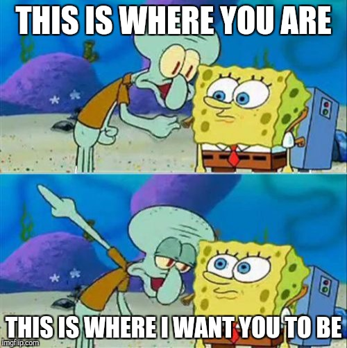 SpongeBob | THIS IS WHERE YOU ARE THIS IS WHERE I WANT YOU TO BE | image tagged in memes,talk to spongebob | made w/ Imgflip meme maker