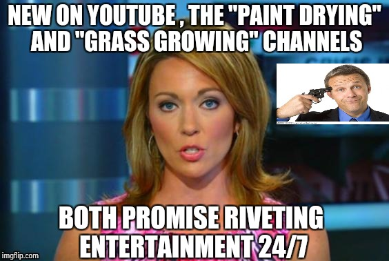 "When you know you have too much time on your hands | NEW ON YOUTUBE , THE ""PAINT DRYING"" AND ""GRASS GROWING"" CHANNELS BOTH PROMISE RIVETING ENTERTAINMENT 24/7 