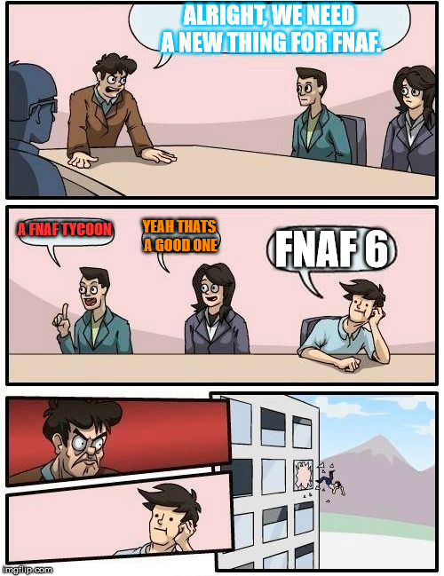 Boardroom Meeting Suggestion Meme | ALRIGHT, WE NEED A NEW THING FOR FNAF. A FNAF TYCOON YEAH THATS A GOOD ONE FNAF 6 | image tagged in memes,boardroom meeting suggestion | made w/ Imgflip meme maker