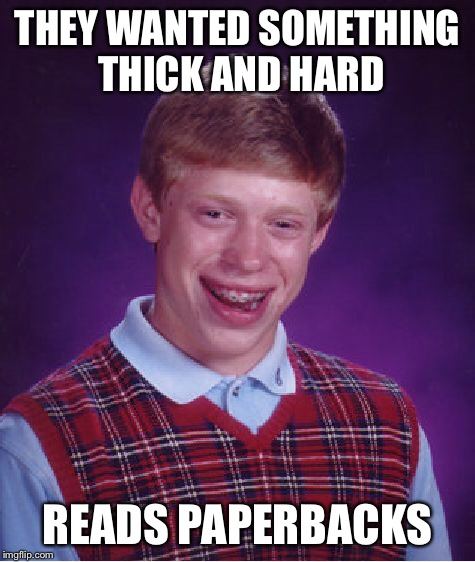 Bad Luck Brian Meme | THEY WANTED SOMETHING THICK AND HARD READS PAPERBACKS | image tagged in memes,bad luck brian | made w/ Imgflip meme maker
