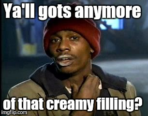 Y'all Got Any More Of That Meme | Ya'll gots anymore of that creamy filling? | image tagged in memes,yall got any more of | made w/ Imgflip meme maker