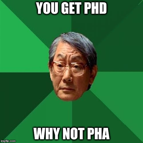 High Expectations Asian Father Meme | YOU GET PHD WHY NOT PHA | image tagged in memes,high expectations asian father | made w/ Imgflip meme maker