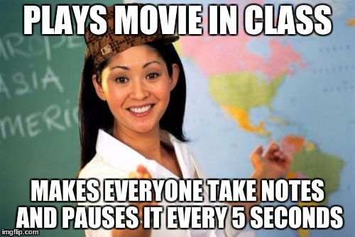 Unhelpful High School Teacher Meme | PLAYS MOVIE IN CLASS MAKES EVERYONE TAKE NOTES AND PAUSES IT EVERY 5 SECONDS | image tagged in memes,unhelpful high school teacher,scumbag | made w/ Imgflip meme maker