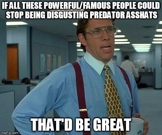 That Would Be Great Meme | IF ALL THESE POWERFUL/FAMOUS PEOPLE COULD STOP BEING DISGUSTING PREDATOR ASSHATS THAT'D BE GREAT | image tagged in memes,that would be great,AdviceAnimals | made w/ Imgflip meme maker