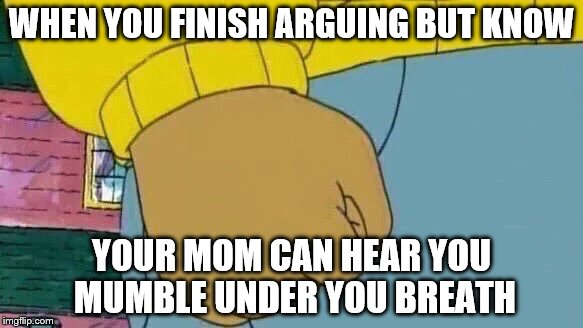 Arthur Fist Meme | WHEN YOU FINISH ARGUING BUT KNOW YOUR MOM CAN HEAR YOU MUMBLE UNDER YOU BREATH | image tagged in memes,arthur fist | made w/ Imgflip meme maker