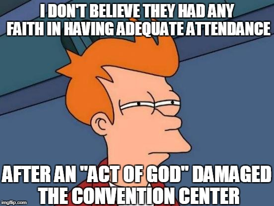 "Futurama Fry Meme | I DON'T BELIEVE THEY HAD ANY FAITH IN HAVING ADEQUATE ATTENDANCE AFTER AN ""ACT OF GOD"" DAMAGED THE CONVENTION CENTER 