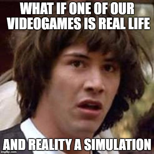 Conspiracy Keanu Meme | WHAT IF ONE OF OUR VIDEOGAMES IS REAL LIFE AND REALITY A SIMULATION | image tagged in memes,conspiracy keanu | made w/ Imgflip meme maker