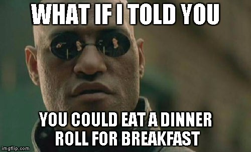 Matrix Morpheus Meme | WHAT IF I TOLD YOU YOU COULD EAT A DINNER ROLL FOR BREAKFAST | image tagged in memes,matrix morpheus | made w/ Imgflip meme maker