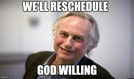 WE'LL RESCHEDULE GOD WILLING | made w/ Imgflip meme maker