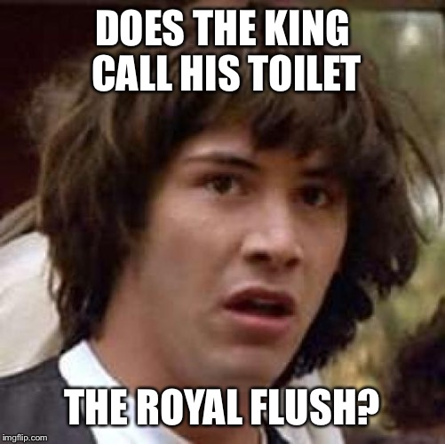 Conspiracy Keanu Meme | DOES THE KING CALL HIS TOILET THE ROYAL FLUSH? | image tagged in memes,conspiracy keanu | made w/ Imgflip meme maker