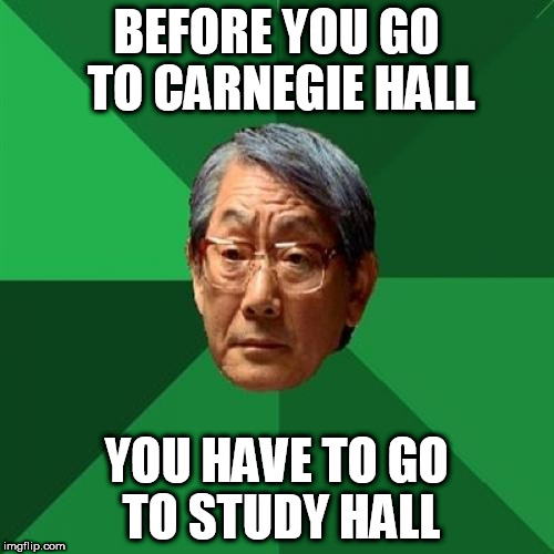 High Expectations Asian Father Meme | BEFORE YOU GO TO CARNEGIE HALL YOU HAVE TO GO TO STUDY HALL | image tagged in memes,high expectations asian father | made w/ Imgflip meme maker