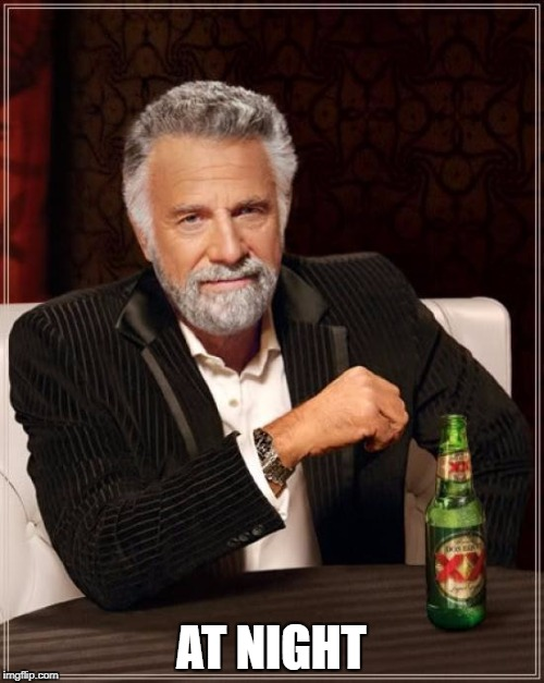 The Most Interesting Man In The World Meme | AT NIGHT | image tagged in memes,the most interesting man in the world | made w/ Imgflip meme maker