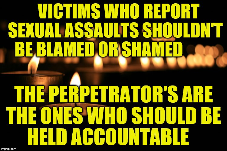 VICTIMS WHO REPORT SEXUAL ASSAULTS SHOULDN'T BE BLAMED OR SHAMED THE PERPETRATOR'S ARE THE ONES WHO SHOULD BE      HELD ACCOUNTABLE | image tagged in for the victims | made w/ Imgflip meme maker