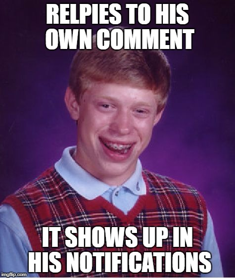 Bad Luck Brian Meme | RELPIES TO HIS OWN COMMENT IT SHOWS UP IN HIS NOTIFICATIONS | image tagged in memes,bad luck brian | made w/ Imgflip meme maker
