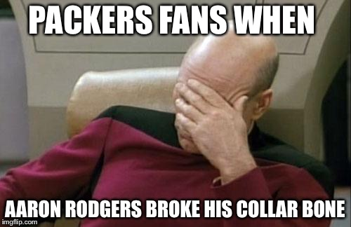 Captain Picard Facepalm | PACKERS FANS WHEN AARON RODGERS BROKE HIS COLLAR BONE | image tagged in memes,captain picard facepalm | made w/ Imgflip meme maker