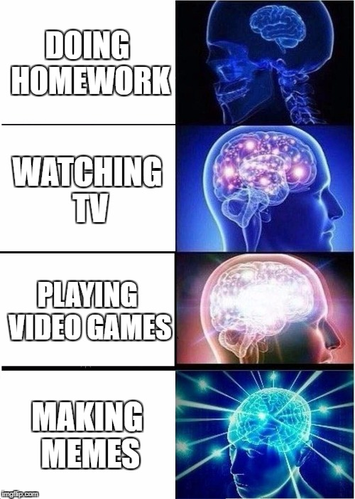Expanding Brain Meme | DOING HOMEWORK WATCHING TV PLAYING VIDEO GAMES MAKING MEMES | image tagged in memes,expanding brain | made w/ Imgflip meme maker