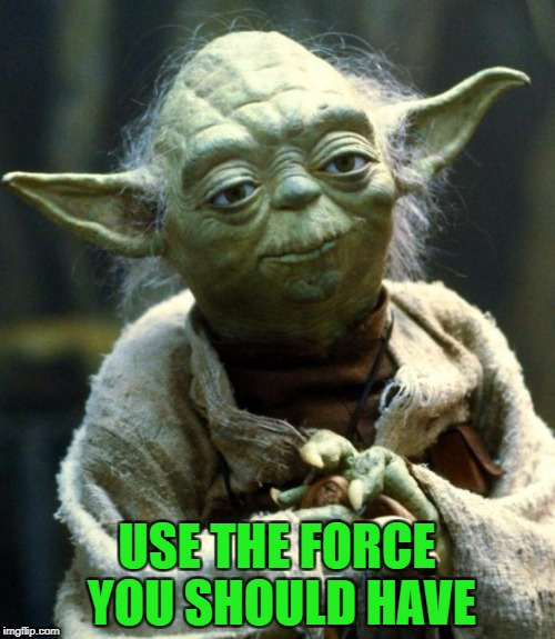 Star Wars Yoda Meme | USE THE FORCE YOU SHOULD HAVE | image tagged in memes,star wars yoda | made w/ Imgflip meme maker