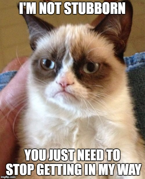 Grumpy Cat Meme | I'M NOT STUBBORN YOU JUST NEED TO STOP GETTING IN MY WAY | image tagged in memes,grumpy cat | made w/ Imgflip meme maker