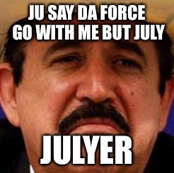 JU SAY DA FORCE GO WITH ME BUT JULY JULYER | image tagged in july julyer | made w/ Imgflip meme maker