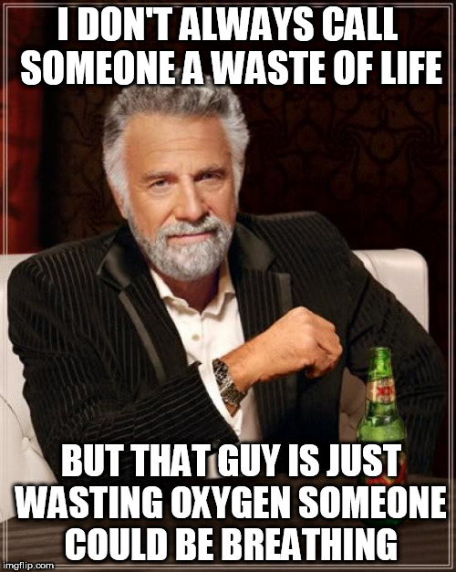 The Most Interesting Man In The World Meme | I DON'T ALWAYS CALL SOMEONE A WASTE OF LIFE BUT THAT GUY IS JUST WASTING OXYGEN SOMEONE COULD BE BREATHING | image tagged in memes,the most interesting man in the world | made w/ Imgflip meme maker