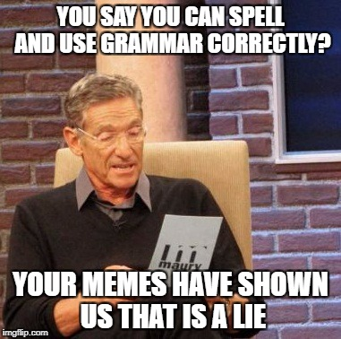 Maury Lie Detector Meme | YOU SAY YOU CAN SPELL AND USE GRAMMAR CORRECTLY? YOUR MEMES HAVE SHOWN US THAT IS A LIE | image tagged in memes,maury lie detector | made w/ Imgflip meme maker