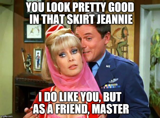 #metoo | YOU LOOK PRETTY GOOD IN THAT SKIRT JEANNIE I DO LIKE YOU, BUT AS A FRIEND, MASTER | image tagged in sexual harassment,nsfw weekend | made w/ Imgflip meme maker