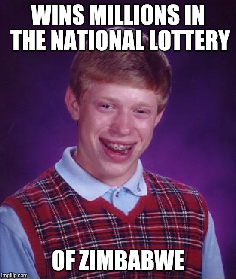 Bad Luck Brian Meme | WINS MILLIONS IN THE NATIONAL LOTTERY OF ZIMBABWE | image tagged in memes,bad luck brian | made w/ Imgflip meme maker