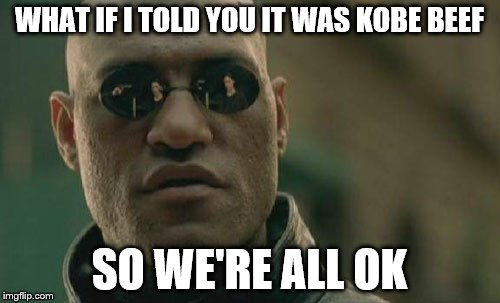 Matrix Morpheus Meme | WHAT IF I TOLD YOU IT WAS KOBE BEEF SO WE'RE ALL OK | image tagged in memes,matrix morpheus | made w/ Imgflip meme maker