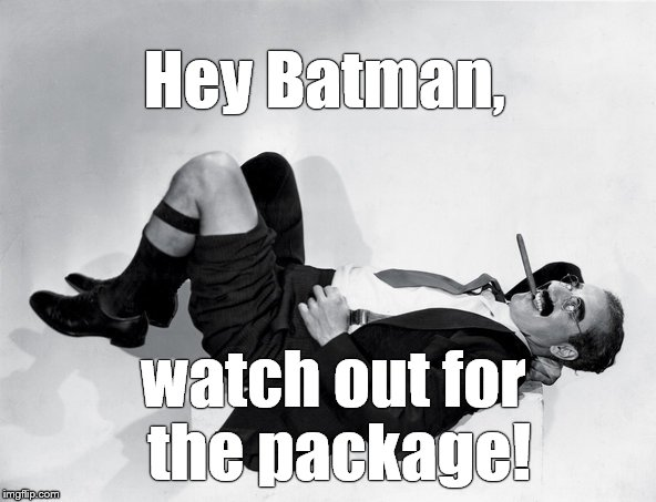 recumbent Groucho | Hey Batman, watch out for the package! | image tagged in recumbent groucho | made w/ Imgflip meme maker