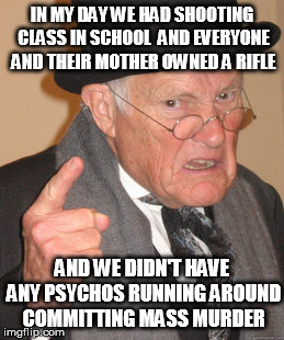 Despite high availability of guns, there were surprisingly few shootings. | IN MY DAY WE HAD SHOOTING CLASS IN SCHOOL  AND EVERYONE AND THEIR MOTHER OWNED A RIFLE AND WE DIDN'T HAVE ANY PSYCHOS RUNNING AROUND COMMITT | image tagged in memes,back in my day,true story,gun control,it's the meds | made w/ Imgflip meme maker