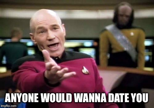 Picard Wtf Meme | ANYONE WOULD WANNA DATE YOU | image tagged in memes,picard wtf | made w/ Imgflip meme maker