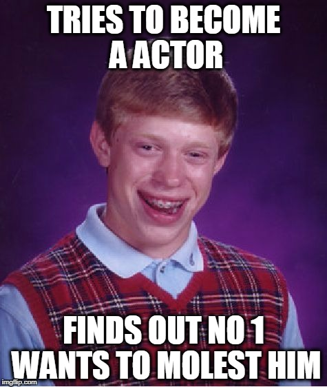 Bad Luck Brian Meme | TRIES TO BECOME A ACTOR FINDS OUT NO 1 WANTS TO MOLEST HIM | image tagged in memes,bad luck brian | made w/ Imgflip meme maker