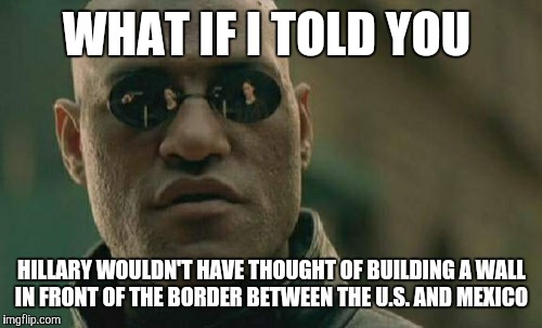 Matrix Morpheus Meme | WHAT IF I TOLD YOU HILLARY WOULDN'T HAVE THOUGHT OF BUILDING A WALL IN FRONT OF THE BORDER BETWEEN THE U.S. AND MEXICO | image tagged in memes,matrix morpheus | made w/ Imgflip meme maker