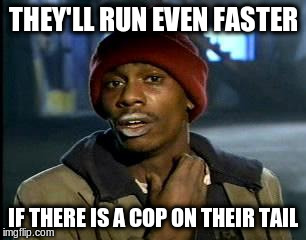 Y'all Got Any More Of That Meme | THEY'LL RUN EVEN FASTER IF THERE IS A COP ON THEIR TAIL | image tagged in memes,yall got any more of | made w/ Imgflip meme maker