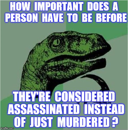 Murder | HOW  IMPORTANT  DOES  A  PERSON  HAVE  TO  BE  BEFORE THEY'RE  CONSIDERED  ASSASSINATED  INSTEAD  OF  JUST  MURDERED ? | image tagged in memes,assassination,murder,funny | made w/ Imgflip meme maker