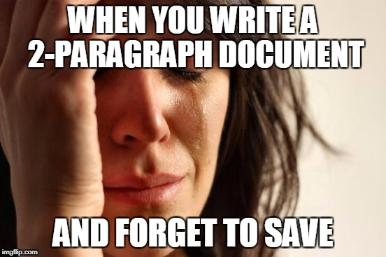First World Problems Meme | WHEN YOU WRITE A 2-PARAGRAPH DOCUMENT AND FORGET TO SAVE | image tagged in memes,first world problems | made w/ Imgflip meme maker