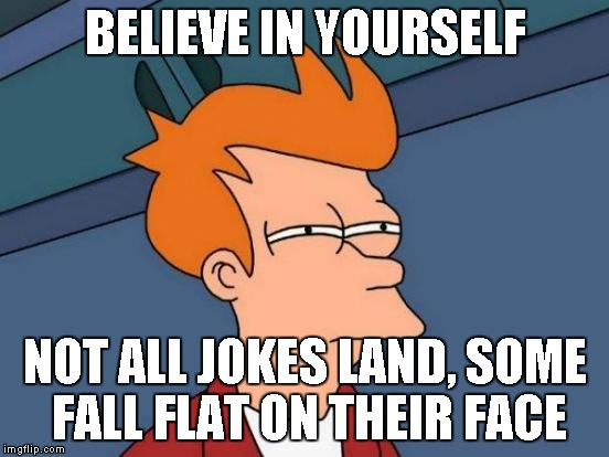 Futurama Fry Meme | BELIEVE IN YOURSELF NOT ALL JOKES LAND, SOME FALL FLAT ON THEIR FACE | image tagged in memes,futurama fry | made w/ Imgflip meme maker