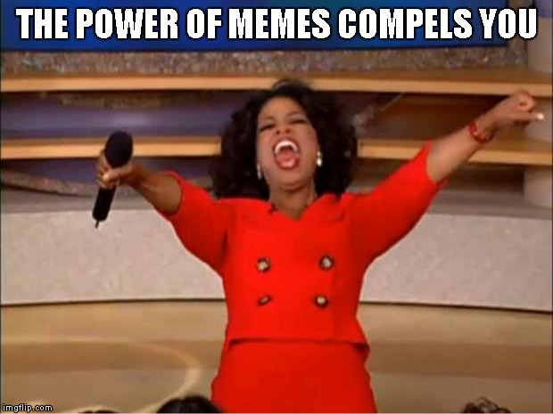 Oprah You Get A Meme | THE POWER OF MEMES COMPELS YOU | image tagged in memes,oprah you get a | made w/ Imgflip meme maker