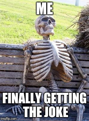 Waiting Skeleton Meme | ME FINALLY GETTING THE JOKE | image tagged in memes,waiting skeleton | made w/ Imgflip meme maker