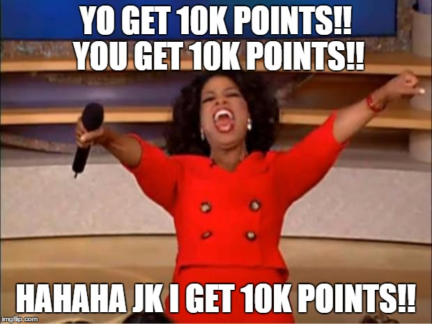 thanks for YO 10k points!!! and i realized its you not yo | YO GET 10K POINTS!! YOU GET 10K POINTS!! HAHAHA JK I GET 10K POINTS!! | image tagged in points,memes,oprah you get a | made w/ Imgflip meme maker