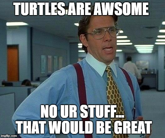 That Would Be Great Meme | TURTLES ARE AWSOME NO UR STUFF... THAT WOULD BE GREAT | image tagged in memes,that would be great | made w/ Imgflip meme maker