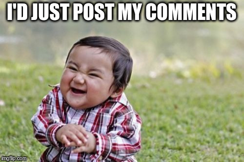 Evil Toddler Meme | I'D JUST POST MY COMMENTS | image tagged in memes,evil toddler | made w/ Imgflip meme maker