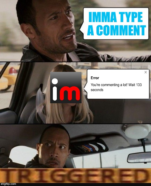 >:( | IMMA TYPE A COMMENT | image tagged in memes,the rock driving,triggered,imgflip,comments,error | made w/ Imgflip meme maker