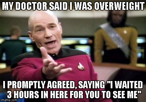 "Over wait.... Again! | MY DOCTOR SAID I WAS OVERWEIGHT I PROMPTLY AGREED, SAYING ""I WAITED 3 HOURS IN HERE FOR YOU TO SEE ME"" 